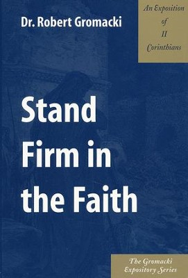 Stand Firm in the Faith: An Exposition of 2 Corinthians  -     By: Robert Gromacki