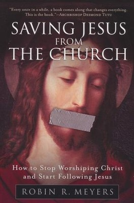 Saving Jesus from the Church: How to Stop Worshiping Christ and Start Following Jesus   -     By: Robin R. Meyers