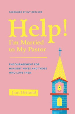 Help! I'm Married to My Pastor: Encouragement for Ministry Wives and Those Who Love Them  -     By: Jani Ortlund