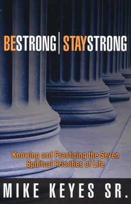 Be Strong-Stay Strong: Knowing and Practicing the Seven Spiritual Priorities of Life  -     By: Mike Keyes Sr.