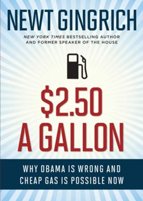 $2.50 A Gallon: Why Obama Is Wrong and Cheap Gas Is Possible  -     By: Newt Gingrich
