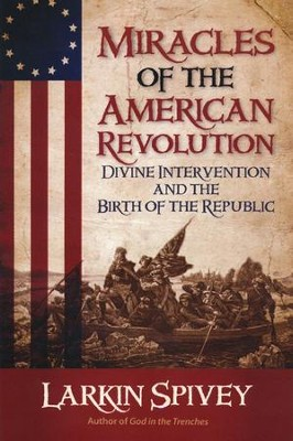Miracles of the American Revolution: Divine Intervention and the Birth of the Republic  -     By: Larkin Spivey