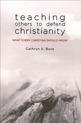 Teaching Others to Defend Christianity: What Every Christian Should Know  -     By: Cathryn S. Buse