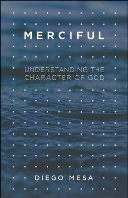 Merciful: Understanding the Character of God  -     By: Diego Mesa