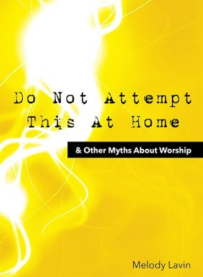 Do Not Attempt This At Home & Other Myths About Worship  -     By: Melody Lavin