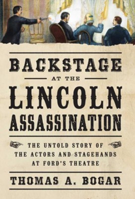 Backstage at the Lincoln Assassination  -     By: Thomas A. Bogar