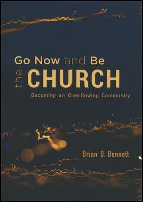Go Now and Be the Church: Becoming an Overflowing Community  -     By: Brian Bennett