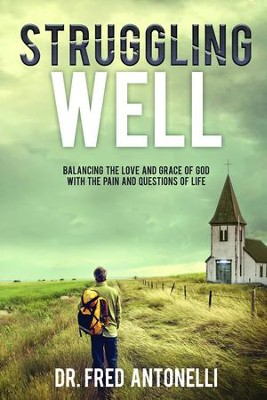 Struggling Well: Balancing the Love and Grace of God with the Pain and Questions of Life  -     By: Fred Antonelli