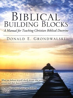 Biblical Building Blocks: A Manual for Teaching Christian Biblical Doctrine  -     By: Donald E. Grondwalski
