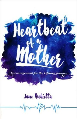 Heartbeat of a Mother: Encouragement for the Lifelong Journey  -     By: Jane Rubietta