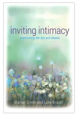 Inviting Intimacy: Overcoming the Lies and Shame  -     By: Marian Green, Luke Brasel