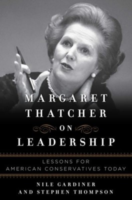 Margaret Thatcher on Leadership: Lessons for American Conservatives  -     By: Nile Gardiner, Stephen Thompson