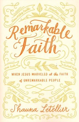 Remarkable Faith: When Jesus Marveled at Faith in Unremarkable People  -     By: Shauna Letellier