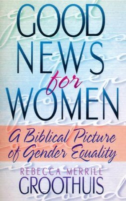 Good News for Women: A Biblical Picture of Gender Equality  -     By: Rebecca Merrill Groothuis