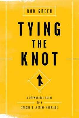 Tying the Knot: A Premarital Guide to a Strong and Lasting Marriage  -     By: Rob Green