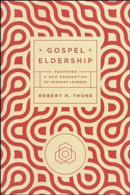 Gospel Eldership: Equipping a New Generation of Servant Leaders  -     By: Robert H. Thune