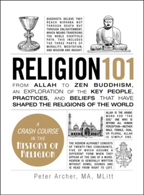 Religion 101: From Allah to Zen Buddhism, an Exploration of the Key People, Practices, and Beliefs that Have Shaped the Religions of the World  -     By: Peter Archer