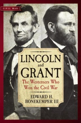 Lincoln and Grant: The Westerners Who Won the Civil War  -     By: Edward H. Bonekemper III
