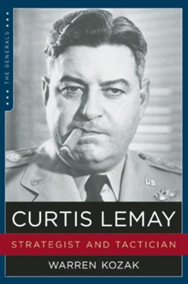 Curtis LeMay: Strategist and Tactician  -     By: Warren Kozak