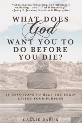 What Does God Want You To Do Before You Die?: 30 Devotions To Help You Begin Living Your Purpose  -     By: Callie Daruk