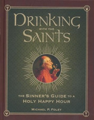 Drinking With the Saints: The Sinner's Guide to a Holy Happy Hour  -     By: Michael P. Foley