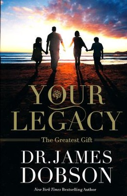 Your Legacy: The Greatest Gift  -     By: Dr. James Dobson