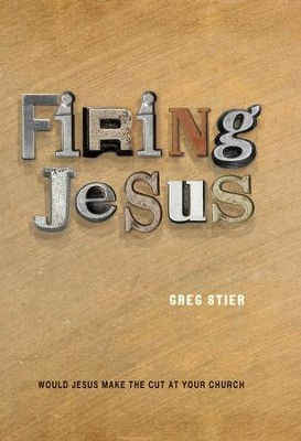 Firing Jesus: Would Jesus Make the Cut at Your Church  -     By: Greg Stier