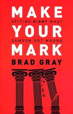 Make Your Mark: Getting Right What Samson Got Wrong  -     By: Brad Gray