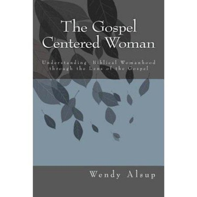 The Gospel-Centered Woman: Understanding Biblical Womanhood Through the Lens of the Gospel  -     By: Wendy Horger Alsup