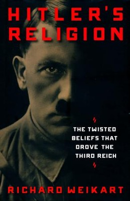 Hitler's Religion: The Twisted Beliefs that Drove the Third Reich  -     By: Richard Weikart