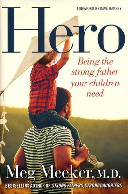 Hero: Becoming the Dad Your Children Need  -     By: Meg Meeker M.D.