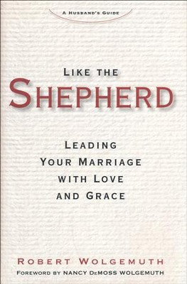 Like the Shepherd: Leading Your Marriage with Love and Grace  -     By: Robert Wolgemuth