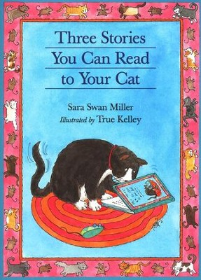 Three Stories You Can Read to Your Cat   -     By: Sara Swan Miller     Illustrated By: True Kelley