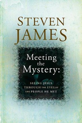 Meeting the Mystery: Seeing Jesus Through the Eyes of the People He Met  -     By: Steven James