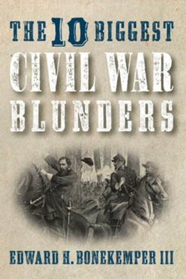 The 10 Biggest Civil War Blunders  -     By: Edward H. Bonekemper