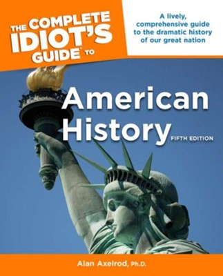 The Complete Idiot's Guide to American History, 5th Edition  -     By: Alan Axelrod Ph.D.