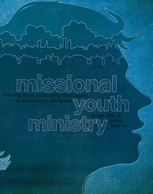 Missional Youth Ministry: Moving from Gathering Teenagers to Scattering Disciples  -     By: Brian Kirk, Jacob Thone