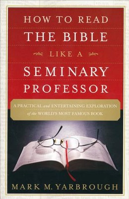 How to Read the Bible Like a Seminary Professor: A Practical and  Entertaining Exploration of the World's Most Famous Book  -     By: Mark Yarbrough