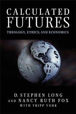 Calculated Futures: Theology, Ethics, and Economics  -     By: D. Stephen Long, Nancy Ruth Fox, Tripp York