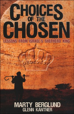 Choices of the Chosen: Lessons from Israel's Shepherd King  -     By: Marty Berglund, Glenn Kantner