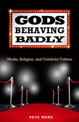 Gods Behaving Badly: Media, Religion, and Celebrity Culture  -     By: Pete Ward