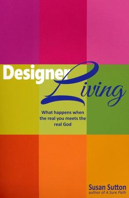 Designer Living: What Happens when the Real You Meets the Real God  -     By: Susan Sutton