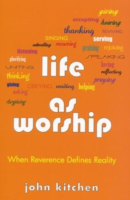 Life as Worship: When Reverence Defines Reality   -     By: John Kitchen