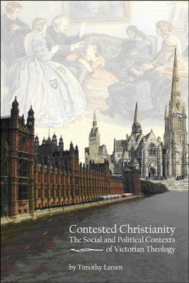 Contested Christianity: The Political and Social Contexts of Victorian Theology  -     By: Timothy Larsen