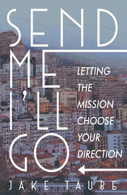 Send Me, I'll Go: Letting the Mission Choose Your Direction  -     By: Jake Taube