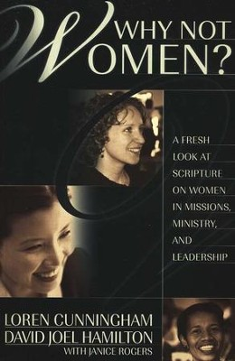 Why Not Women? A Fresh Look at Scripture on Women in Missions, Ministry, and Leadership  -     By: Loren Cunningham, David Joel Hamilton