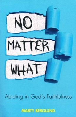 No Matter What: Abiding in God's Faithfulness  -     By: Marty Berglund