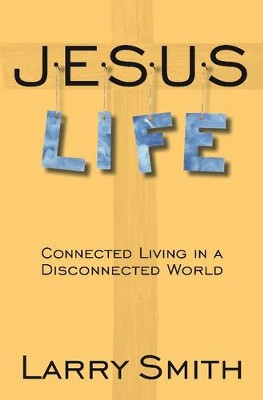 Jesus Life: Connected Living in a Disconnected World  -     By: Larry Smith