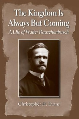 The Kingdom Is Always But Coming: A Life of Walter Rauschenbusch  -     By: Christopher H. Evans