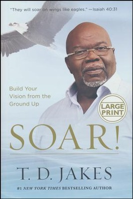 Soar! Build Your Vision from the Ground Up, Large Print   -     By: T.D. Jakes